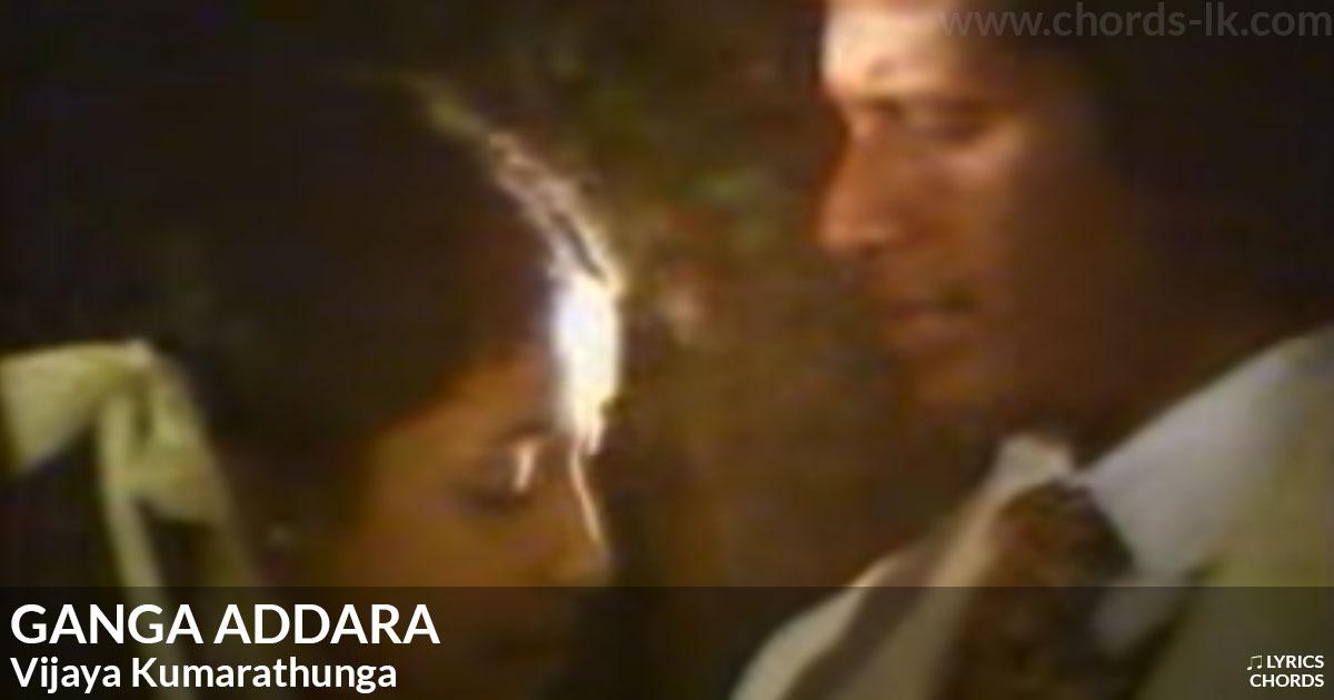Ganga Addara by Vijaya Kumarathunga Guitar Chords & Lyrics: Ganga addara ma sihil senehe sanahee Hada santhaka wiya anuhas aasiri gee Oba hamuwema muwa goluwuwa Ganga addara pem kadawu rasa deahene Iha iddara pipi